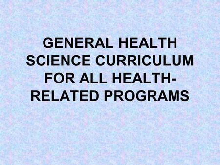 GENERAL HEALTH SCIENCE CURRICULUM FOR ALL HEALTH- RELATED PROGRAMS.