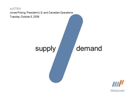 Tuesday, October 3, 2006 sySTEM Jonas Prising, President U.S. and Canadian Operations supplydemand.