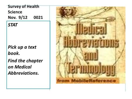 Survey of Health Science Nov. 9/12 0021 STAT Pick up a text book. Find the chapter on Medical Abbreviations.