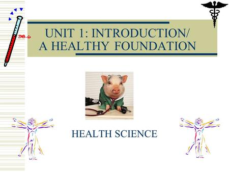 UNIT 1: INTRODUCTION/ A HEALTHY FOUNDATION HEALTH SCIENCE.