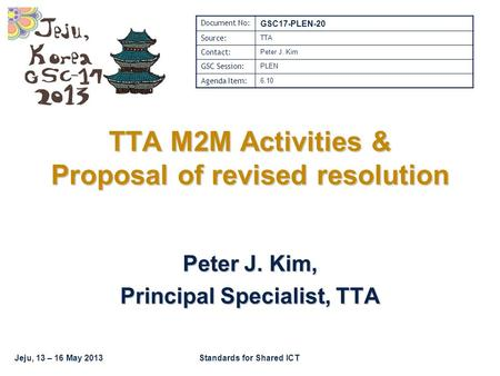 Jeju, 13 – 16 May 2013Standards for Shared ICT TTA M2M Activities & Proposal of revised resolution Peter J. Kim, Principal Specialist, TTA Document No:
