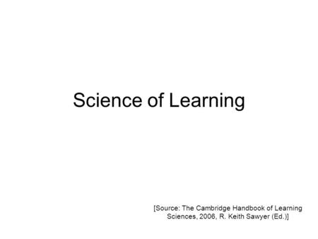 Science of Learning [Source: The Cambridge Handbook of Learning Sciences, 2006, R. Keith Sawyer (Ed.)]
