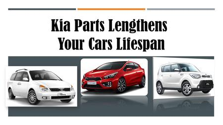 Kia Parts Lengthens Your Cars Lifespan. Being the 2nd largest car company in South Korea, Kia Motors is known as one of the fastest rising names in the.