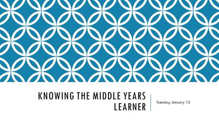 KNOWING THE MIDDLE YEARS LEARNER Tuesday, January 13.