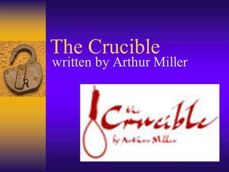 The Crucible written by Arthur Miller. Crucible…the definition…  1. A vessel used for melting substances that require a high degree of heat.  2. A severe.