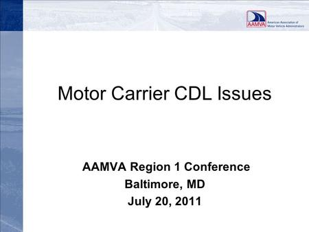 Motor Carrier CDL Issues AAMVA Region 1 Conference Baltimore, MD July 20, 2011.