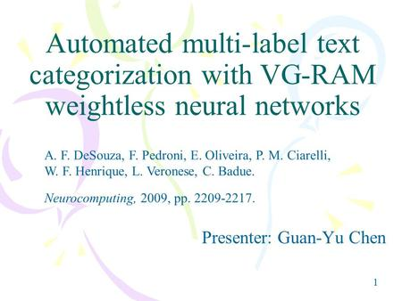11 Automated multi-label text categorization with VG-RAM weightless neural networks Presenter: Guan-Yu Chen A. F. DeSouza, F. Pedroni, E. Oliveira, P.