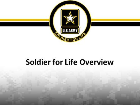 Soldier for Life Overview. 2 Soldier for Life Campaign Unclassified Mission Soldier for Life connects Army, governmental, and community efforts to build.