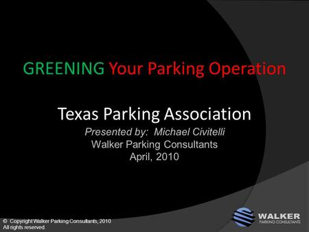 GREENING Your Parking Operation Texas Parking Association Presented by: Michael Civitelli Walker Parking Consultants April, 2010 © Copyright Walker Parking.