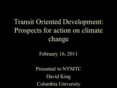Transit Oriented Development: Prospects for action on climate change February 16, 2011 Presented to NYMTC David King Columbia University.