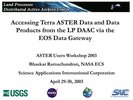 Accessing Terra ASTER Data and Data Products from the LP DAAC via the EOS Data Gateway ASTER Users Workshop 2003 Bhaskar Ramachandran, NASA ECS Science.