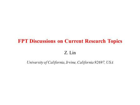 FPT Discussions on Current Research Topics Z. Lin University of California, Irvine, California 92697, USA.