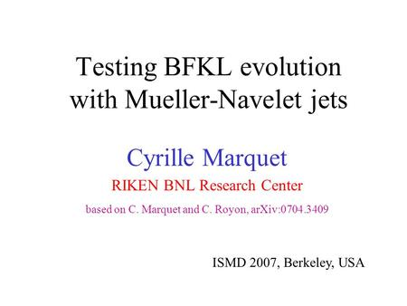 Testing BFKL evolution with Mueller-Navelet jets Cyrille Marquet RIKEN BNL Research Center based on C. Marquet and C. Royon, arXiv:0704.3409 ISMD 2007,