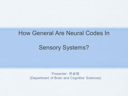 How General Are Neural Codes In Sensory Systems? Presenter: 유승범 (Department of Brain and Cognitive Sciences)