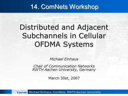 Michael Einhaus, ComNets, RWTH Aachen University Distributed and Adjacent Subchannels in Cellular OFDMA Systems Michael Einhaus Chair of Communication.