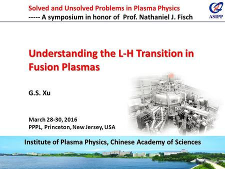 ASIPP 1 Institute of Plasma Physics, Chinese Academy of Sciences Solved and Unsolved Problems in Plasma Physics ----- A symposium in honor of Prof. Nathaniel.