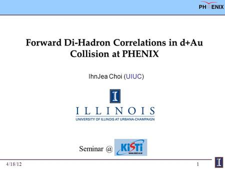 1 Forward Di-Hadron Correlations in d+Au Collision at PHENIX UIUC IhnJea Choi (UIUC) 4/18/12