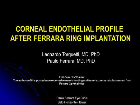 CORNEAL ENDOTHELIAL PROFILE AFTER FERRARA RING IMPLANTATION Leonardo Torquetti, MD, PhD Paulo Ferrara, MD, PhD Paulo Ferrara Eye Clinic Belo Horizonte.