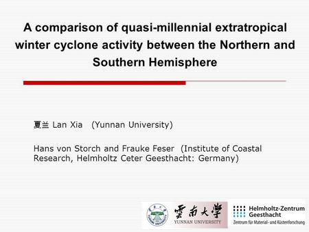 夏兰 Lan Xia (Yunnan University) Hans von Storch and Frauke Feser (Institute of Coastal Research, Helmholtz Ceter Geesthacht: Germany) A comparison of quasi-millennial.