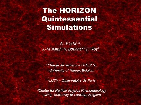 The HORIZON Quintessential Simulations A.Füzfa 1,2, J.-M. Alimi 2, V. Boucher 3, F. Roy 2 1 Chargé de recherches F.N.R.S., University of Namur, Belgium.