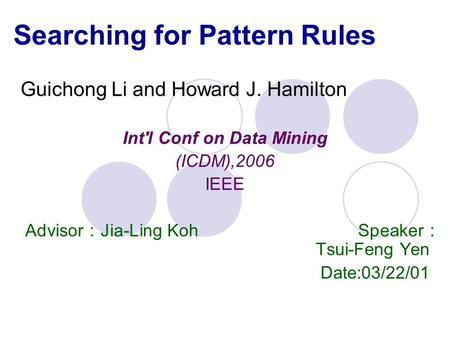 Searching for Pattern Rules Guichong Li and Howard J. Hamilton Int'l Conf on Data Mining (ICDM),2006 IEEE Advisor : Jia-Ling Koh Speaker : Tsui-Feng Yen.