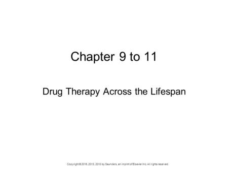 Copyright © 2016, 2013, 2010 by Saunders, an imprint of Elsevier Inc. All rights reserved. Chapter 9 to 11 Drug Therapy Across the Lifespan.