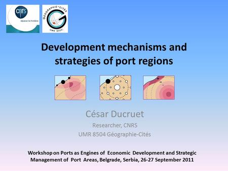 Development mechanisms and strategies of port regions César Ducruet Researcher, CNRS UMR 8504 Géographie-Cités Workshop on Ports as Engines of Economic.