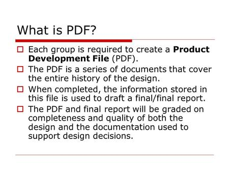 What is PDF?  Each group is required to create a Product Development File (PDF).  The PDF is a series of documents that cover the entire history of the.