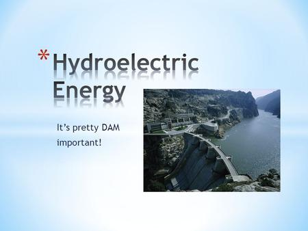 It's pretty DAM important!. * Hydroelectric Energy: uses kinetic energy of moving water to turn turbines to generate electricity. Run-of-River Storage.