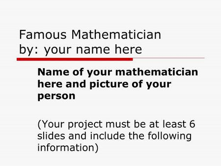 Famous Mathematician by: your name here Name of your mathematician here and picture of your person (Your project must be at least 6 slides and include.