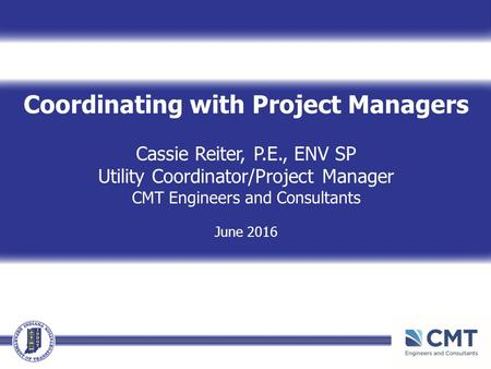 Coordinating with Project Managers Cassie Reiter, P.E., ENV SP Utility Coordinator/Project Manager CMT Engineers and Consultants June 2016.