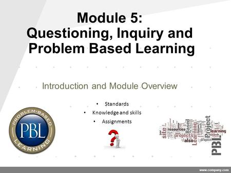 Www.company.com Module 5: Questioning, Inquiry and Problem Based Learning Introduction and Module Overview Standards Knowledge and skills Assignments.