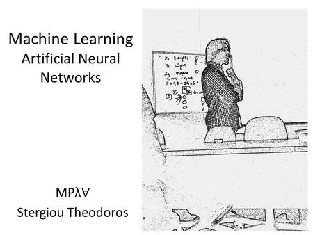 Machine Learning Artificial Neural Networks MPλ ∀ Stergiou Theodoros 1.