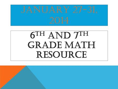 JANUARY 27-31, 2014 6 th and 7 th Grade Math Resource.