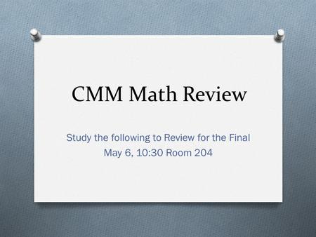 CMM Math Review Study the following to Review for the Final May 6, 10:30 Room 204.