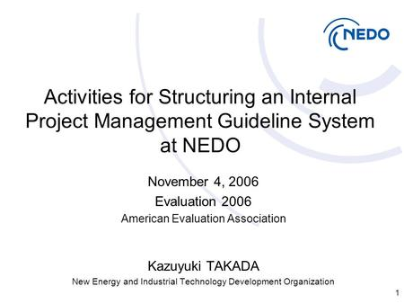1 Activities for Structuring an Internal Project Management Guideline System at NEDO November 4, 2006 Evaluation 2006 American Evaluation Association Kazuyuki.
