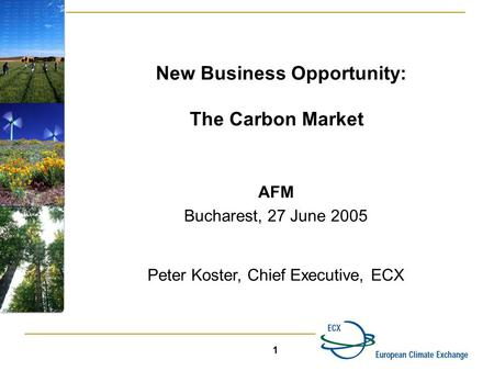 1 New Business Opportunity: The Carbon Market AFM Bucharest, 27 June 2005 Peter Koster, Chief Executive, ECX.