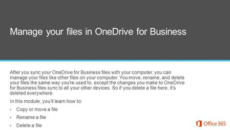 After you sync your OneDrive for Business files with your computer, you can manage your files like other files on your computer. You move, rename, and.