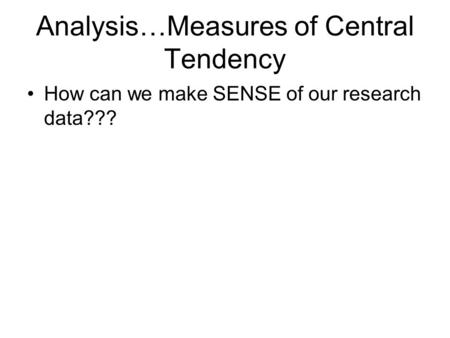 Analysis…Measures of Central Tendency How can we make SENSE of our research data???