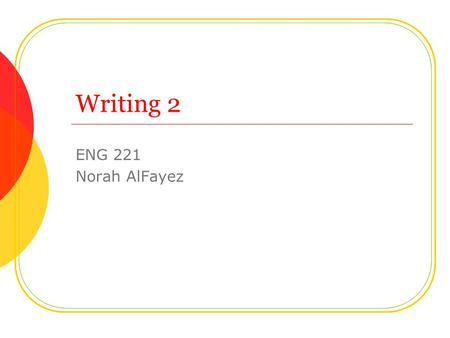 Writing 2 ENG 221 Norah AlFayez. Lecture Contents Revision of Writing 1. Introduction to basic grammar. Parts of speech. Parts of sentences. Subordinate.