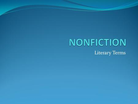 Literary Terms. NONFICTION Prose writing that deals with real people, things, events, and places. The most popular forms are biography and autobiography.