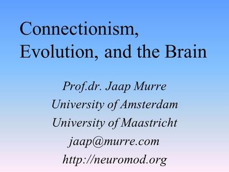 Connectionism, Evolution, and the Brain Prof.dr. Jaap Murre University of Amsterdam University of Maastricht