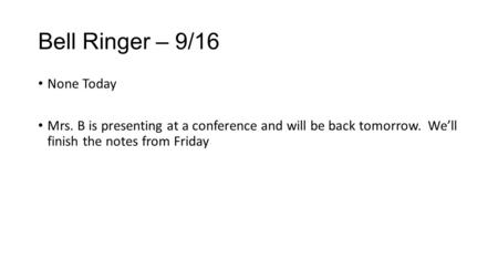 Bell Ringer – 9/16 None Today Mrs. B is presenting at a conference and will be back tomorrow. We'll finish the notes from Friday.