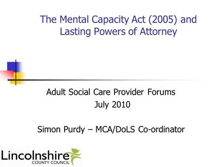The Mental Capacity Act (2005) and Lasting Powers of Attorney Adult Social Care Provider Forums July 2010 Simon Purdy – MCA/DoLS Co-ordinator.