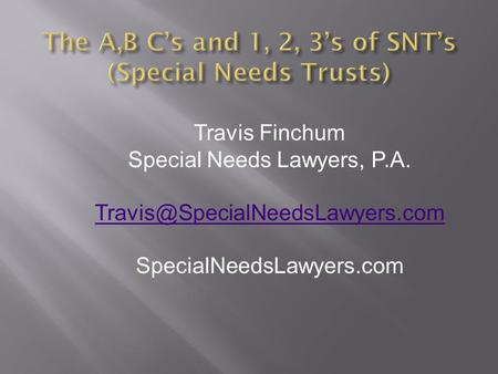 The A,B C's and 1, 2, 3's of SNT's (Special Needs Trusts) Travis Finchum Special Needs Lawyers, P.A. SpecialNeedsLawyers.com.