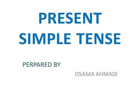 PRESENT SIMPLE TENSE PERPARED BY OSAMA AHMADI. Today, I would like to explain to you the Present simple tense. Firstly, I will concentrate on the following.