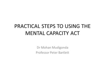 PRACTICAL STEPS TO USING THE MENTAL CAPACITY ACT Dr Mohan Mudigonda Professor Peter Bartlett.