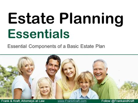 Frank & Kraft, Attorneys at Estate Planning Essentials Essential Components of a Basic Estate.