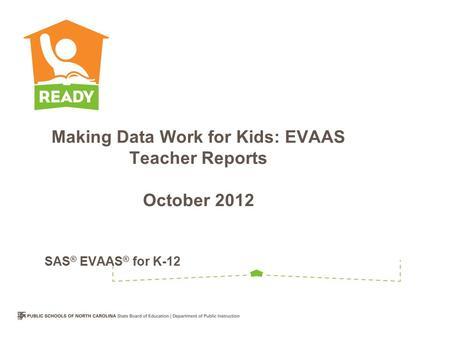 Making Data Work for Kids: EVAAS Teacher Reports October 2012 SAS ® EVAAS ® for K-12.