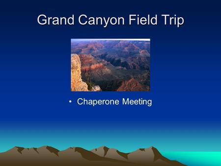 Grand Canyon Field Trip Chaperone Meeting. Arrival at School Friday, May 13 5:30 am – 5:45am – Arrive at School. Please check in with your child's teacher.